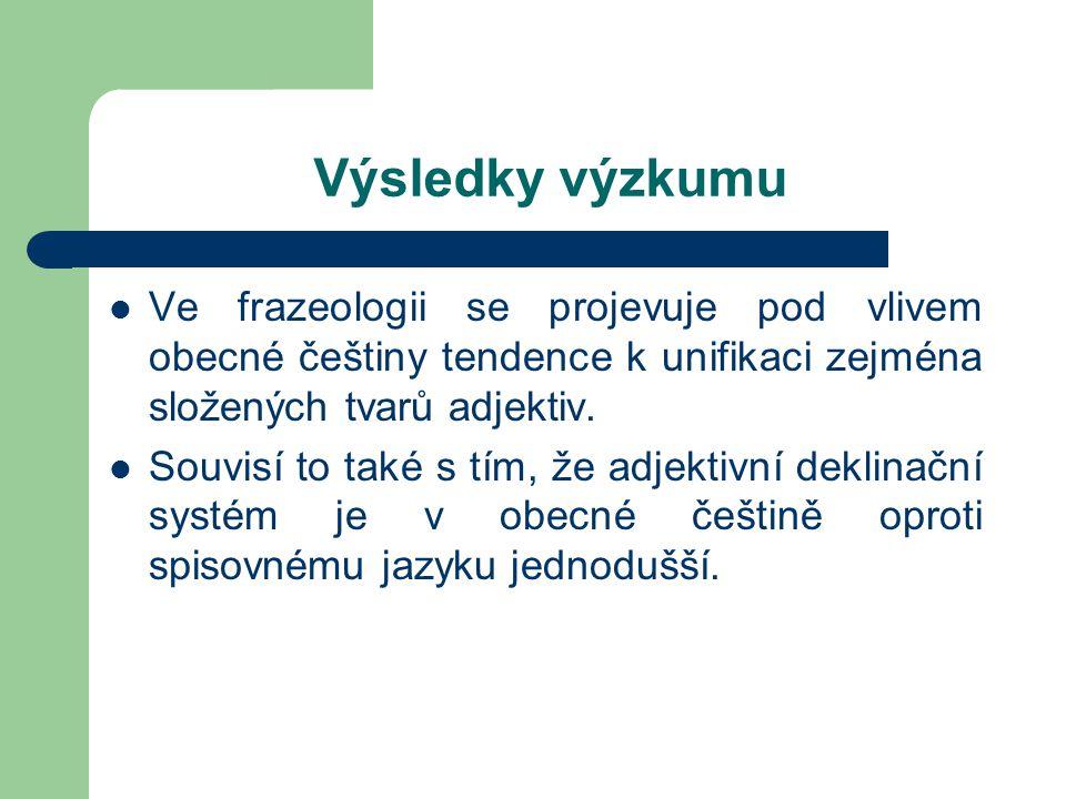 Výsledky výzkumu Ve frazeologii se projevuje pod vlivem obecné češtiny tendence k unifikaci zejména složených tvarů adjektiv. Souvisí to také s tím, ž