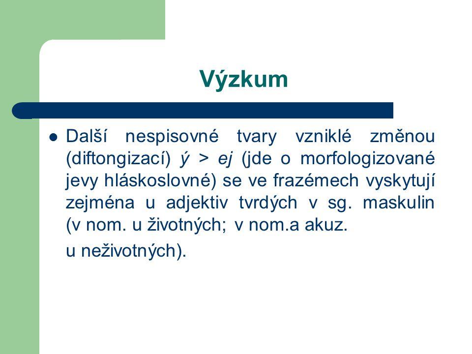 Výzkum Další nespisovné tvary vzniklé změnou (diftongizací) ý > ej (jde o morfologizované jevy hláskoslovné) se ve frazémech vyskytují zejména u adjek