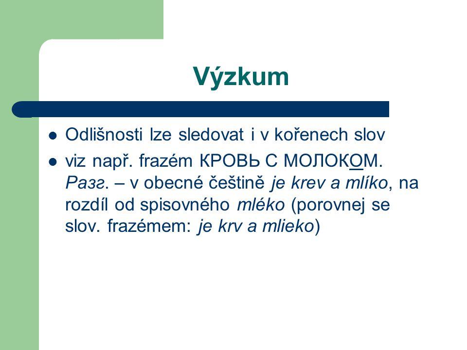 Výzkum Odlišnosti lze sledovat i v kořenech slov viz např. frazém КРОВЬ С МОЛОКОМ. Разг. – v obecné češtině je krev a mlíko, na rozdíl od spisovného m
