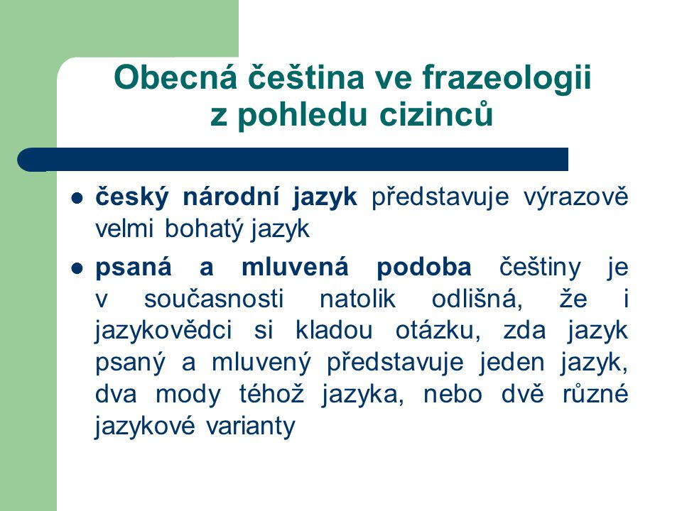 Obecná čeština ve frazeologii z pohledu cizinců český národní jazyk představuje výrazově velmi bohatý jazyk psaná a mluvená podoba češtiny je v současnosti natolik odlišná, že i jazykovědci si kladou otázku, zda jazyk psaný a mluvený představuje jeden jazyk, dva mody téhož jazyka, nebo dvě různé jazykové varianty