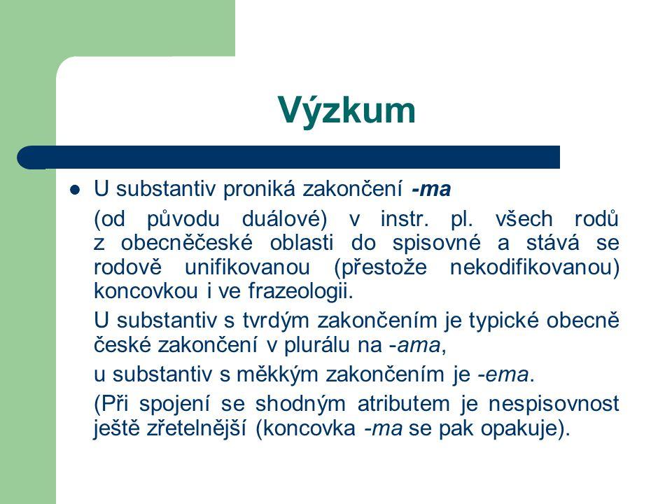 Výzkum U substantiv proniká zakončení -ma (od původu duálové) v instr. pl. všech rodů z obecněčeské oblasti do spisovné a stává se rodově unifikovanou