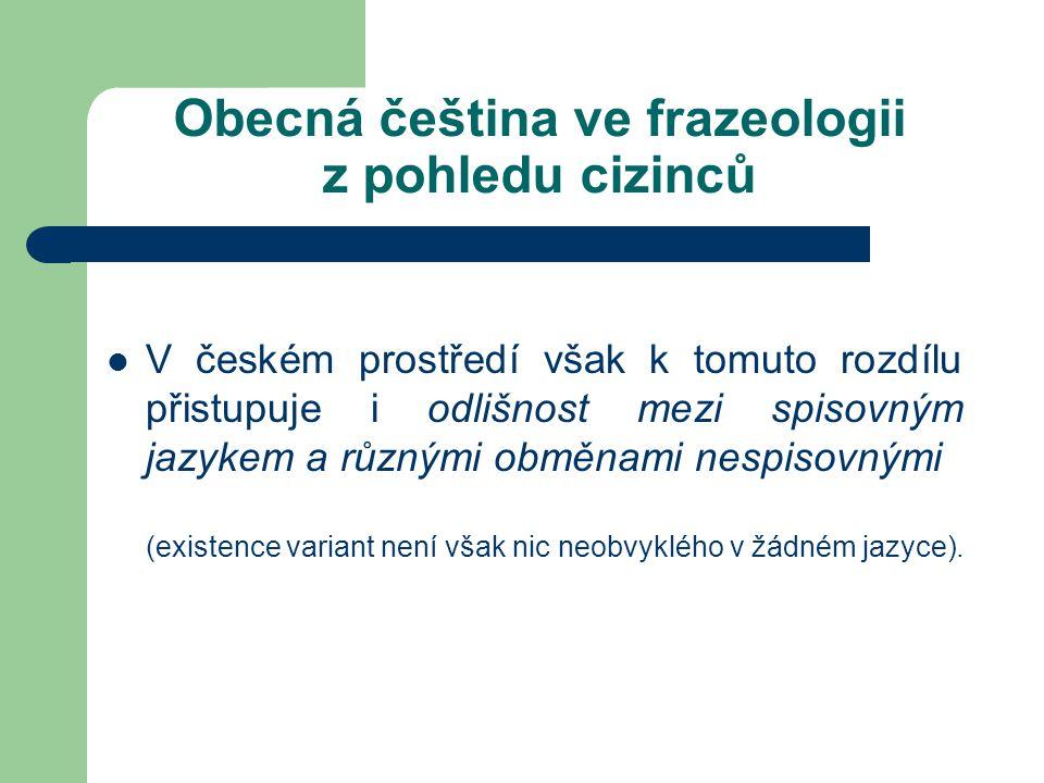 Obecná čeština ve frazeologii z pohledu cizinců V českém prostředí však k tomuto rozdílu přistupuje i odlišnost mezi spisovným jazykem a různými obměnami nespisovnými (existence variant není však nic neobvyklého v žádném jazyce).