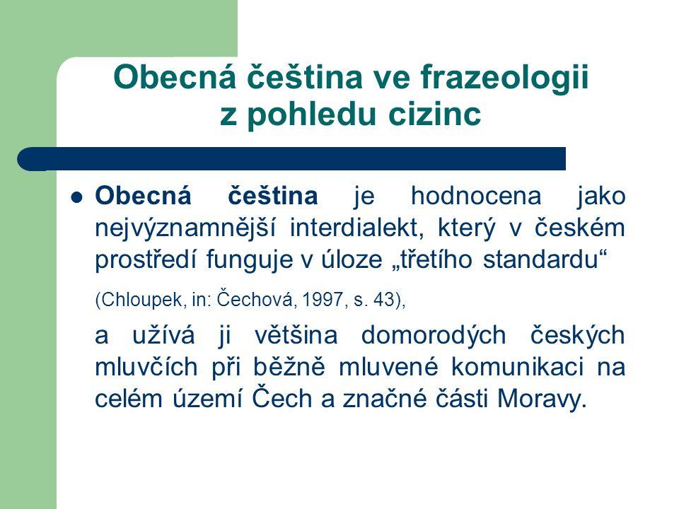 """Obecná čeština ve frazeologii z pohledu cizinc Obecná čeština je hodnocena jako nejvýznamnější interdialekt, který v českém prostředí funguje v úloze """"třetího standardu (Chloupek, in: Čechová, 1997, s."""