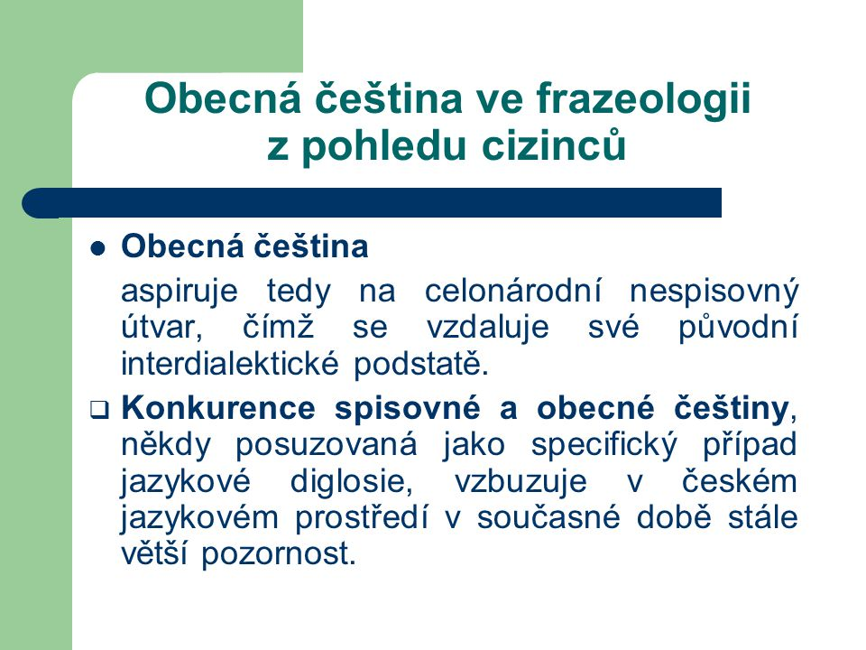Obecná čeština ve frazeologii z pohledu cizinců Rozdílné jsou názory jazykovědců na její místo, rozsah užití a komunikační roli v naší jazykové kultuře.