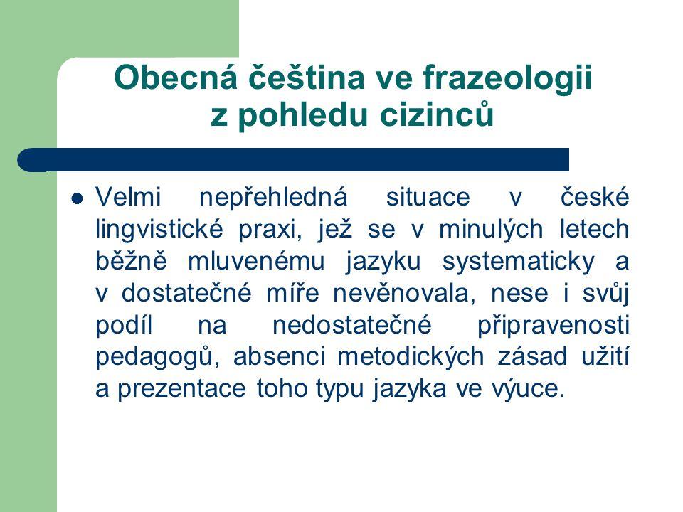 Obecná čeština ve frazeologii z pohledu cizinců Vzhledem ke stále většímu důrazu na komunikační zřetel při osvojování si cizího jazyka se zamýšlíme nad tím, zda předkládat cizincům české frazémy  v podobě spisovné, se kterou se však dnes setkáme většinou jen již v starších literárních textech,  či v obecněčeském nebo běžně mluveném jazyce, jenž v současnosti v jazyce převládá.