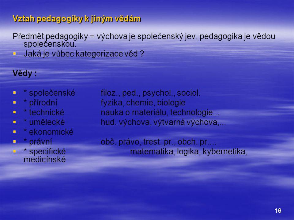 16 Vztah pedagogiky k jiným vědám Předmět pedagogiky = výchova je společenský jev, pedagogika je vědou společenskou.