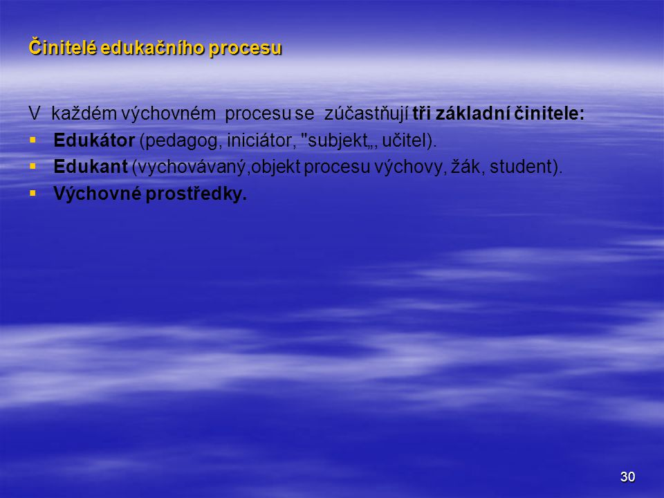 """30 Činitelé edukačního procesu V každém výchovném procesu se zúčastňují tři základní činitele:   Edukátor (pedagog, iniciátor, subjekt"""", učitel)."""