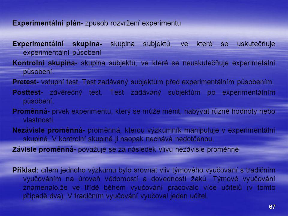 67 Experimentální plán- způsob rozvržení experimentu Experimentální skupina- skupina subjektů, ve které se uskutečňuje experimentální působení Kontrolní skupina- skupina subjektů, ve které se neuskutečňuje experimetální působení.