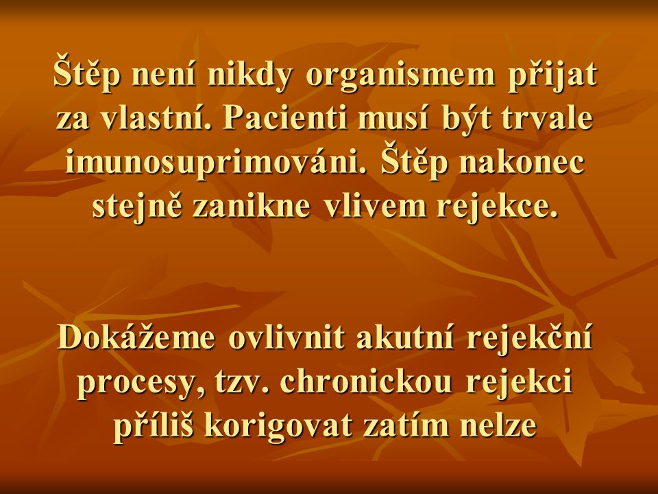 Štěp není nikdy organismem přijat za vlastní. Pacienti musí být trvale imunosuprimováni. Štěp nakonec stejně zanikne vlivem rejekce. Dokážeme ovlivnit