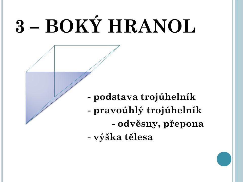 3 – BOKÝ HRANOL - podstava trojúhelník - pravoúhlý trojúhelník - odvěsny, přepona - výška tělesa