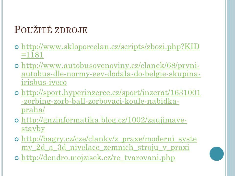 P OUŽITÉ ZDROJE http://www.skloporcelan.cz/scripts/zbozi.php?KID =1181 http://www.autobusovenoviny.cz/clanek/68/prvni- autobus-dle-normy-eev-dodala-do-belgie-skupina- irisbus-iveco http://sport.hyperinzerce.cz/sport/inzerat/1631001 -zorbing-zorb-ball-zorbovaci-koule-nabidka- praha/ http://gnzinformatika.blog.cz/1002/zaujimave- stavby http://bagry.cz/cze/clanky/z_praxe/moderni_syste my_2d_a_3d_nivelace_zemnich_stroju_v_praxi http://dendro.mojzisek.cz/re_tvarovani.php