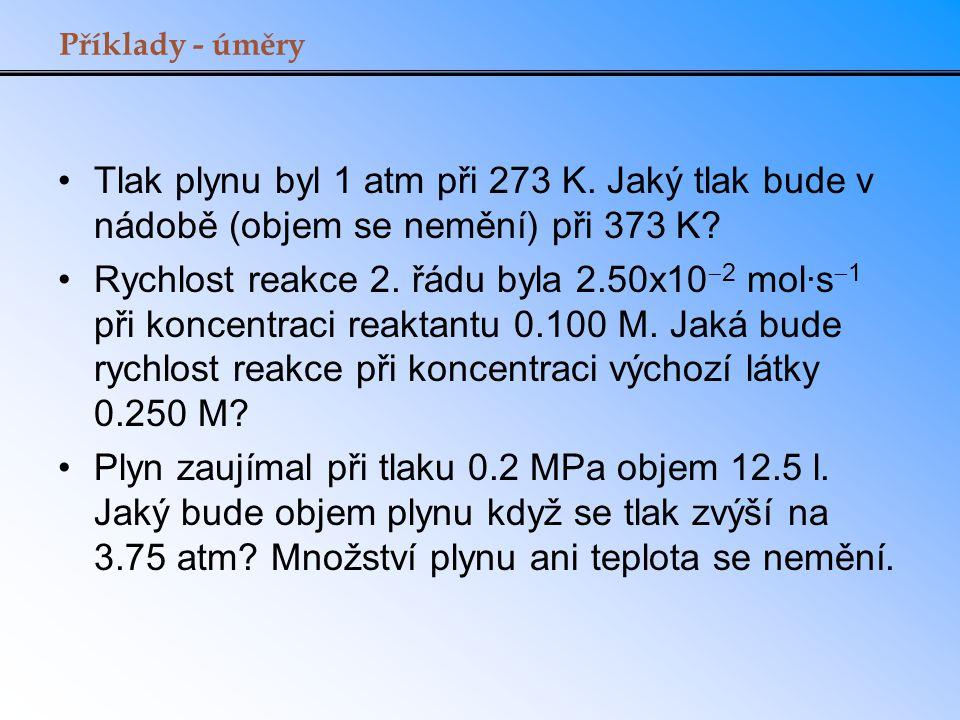 Příklady - úměry Tlak plynu byl 1 atm při 273 K. Jaký tlak bude v nádobě (objem se nemění) při 373 K? Rychlost reakce 2. řádu byla 2.50x10  2 mol·s 