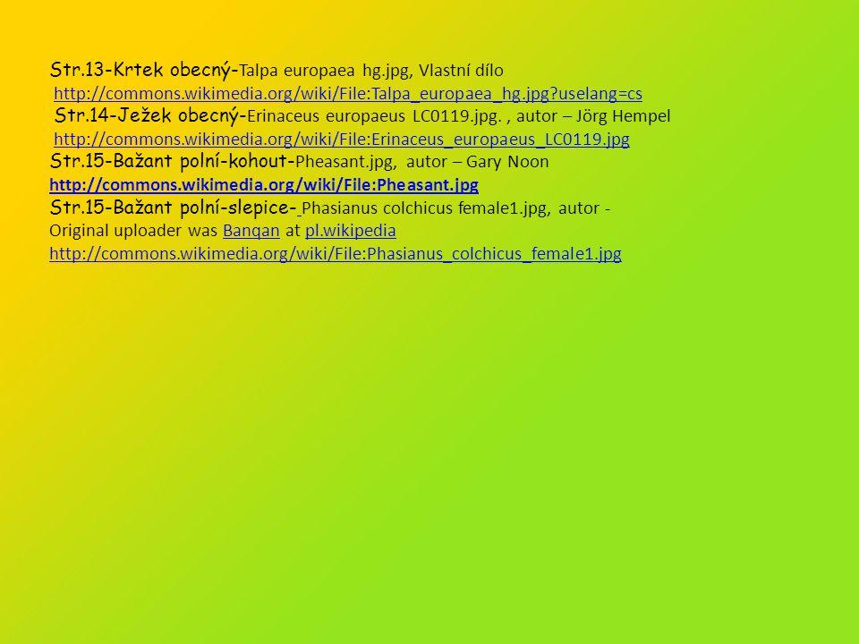Str.13-Krtek obecný- Talpa europaea hg.jpg, Vlastní dílo http://commons.wikimedia.org/wiki/File:Talpa_europaea_hg.jpg?uselang=cs Str.14-Ježek obecný- Erinaceus europaeus LC0119.jpg., autor – Jörg Hempel http://commons.wikimedia.org/wiki/File:Erinaceus_europaeus_LC0119.jpg Str.15-Bažant polní-kohout- Pheasant.jpg, autor – Gary Noon http://commons.wikimedia.org/wiki/File:Pheasant.jpg Str.15-Bažant polní-slepice- Phasianus colchicus female1.jpg, autor - Original uploader was Banqan at pl.wikipediaBanqanpl.wikipedia http://commons.wikimedia.org/wiki/File:Phasianus_colchicus_female1.jpg