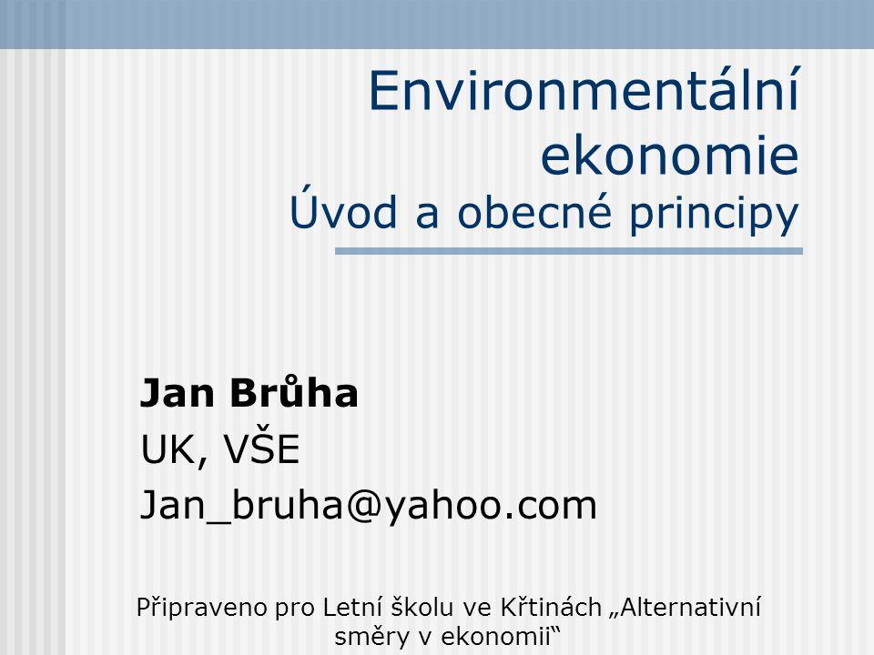 """Environmentální ekonomie Úvod a obecné principy Jan Brůha UK, VŠE Jan_bruha@yahoo.com Připraveno pro Letní školu ve Křtinách """"Alternativní směry v ekonomii"""