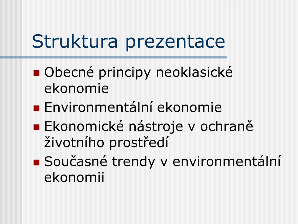 Struktura prezentace Obecné principy neoklasické ekonomie Environmentální ekonomie Ekonomické nástroje v ochraně životního prostředí Současné trendy v environmentální ekonomii