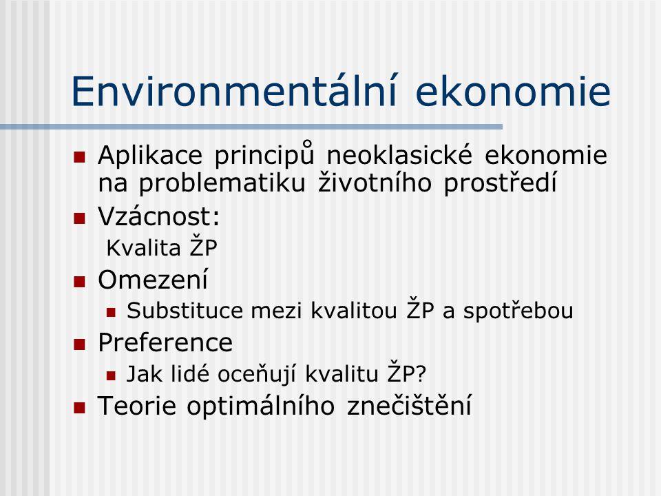 Environmentální ekonomie Aplikace principů neoklasické ekonomie na problematiku životního prostředí Vzácnost: Kvalita ŽP Omezení Substituce mezi kvalitou ŽP a spotřebou Preference Jak lidé oceňují kvalitu ŽP.
