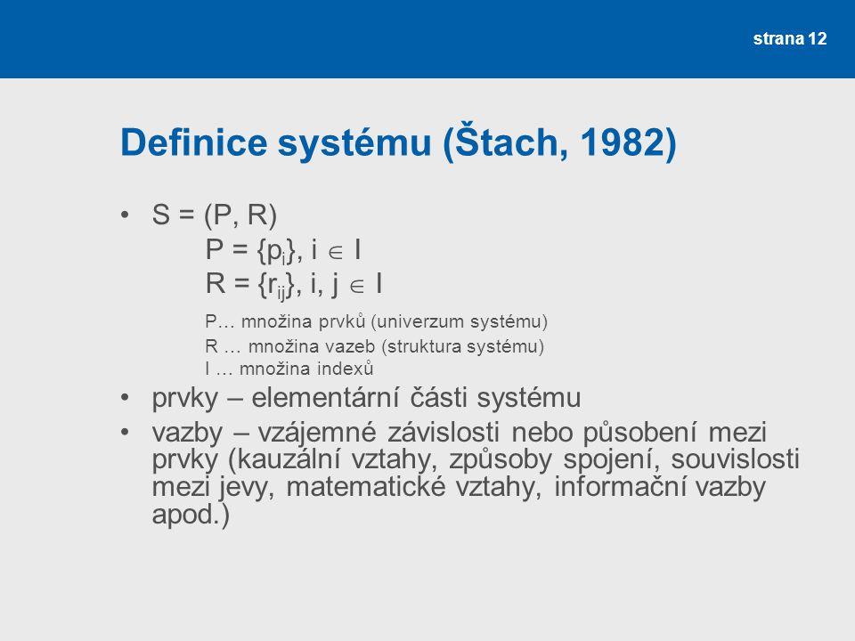 strana 12 Definice systému (Štach, 1982) S = (P, R) P = {p i }, i  I R = {r ij }, i, j  I P… množina prvků (univerzum systému) R … množina vazeb (struktura systému) I … množina indexů prvky – elementární části systému vazby – vzájemné závislosti nebo působení mezi prvky (kauzální vztahy, způsoby spojení, souvislosti mezi jevy, matematické vztahy, informační vazby apod.)