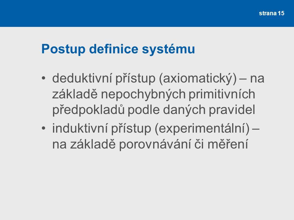 strana 15 Postup definice systému deduktivní přístup (axiomatický) – na základě nepochybných primitivních předpokladů podle daných pravidel induktivní přístup (experimentální) – na základě porovnávání či měření