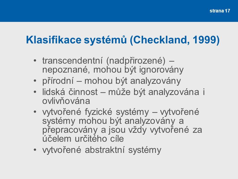 strana 17 Klasifikace systémů (Checkland, 1999) transcendentní (nadpřirozené) – nepoznané, mohou být ignorovány přírodní – mohou být analyzovány lidská činnost – může být analyzována i ovlivňována vytvořené fyzické systémy – vytvořené systémy mohou být analyzovány a přepracovány a jsou vždy vytvořené za účelem určitého cíle vytvořené abstraktní systémy