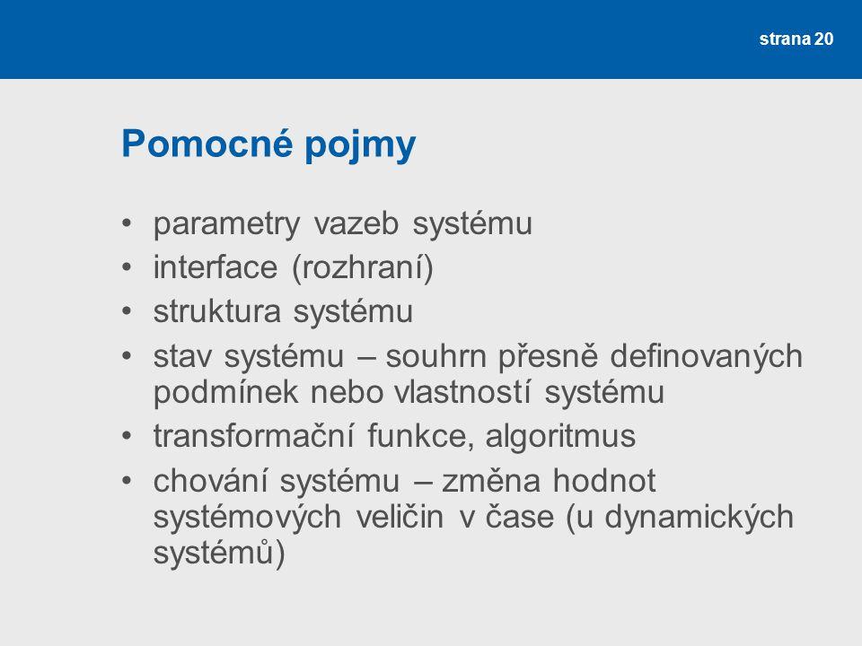 strana 20 Pomocné pojmy parametry vazeb systému interface (rozhraní) struktura systému stav systému – souhrn přesně definovaných podmínek nebo vlastností systému transformační funkce, algoritmus chování systému – změna hodnot systémových veličin v čase (u dynamických systémů)