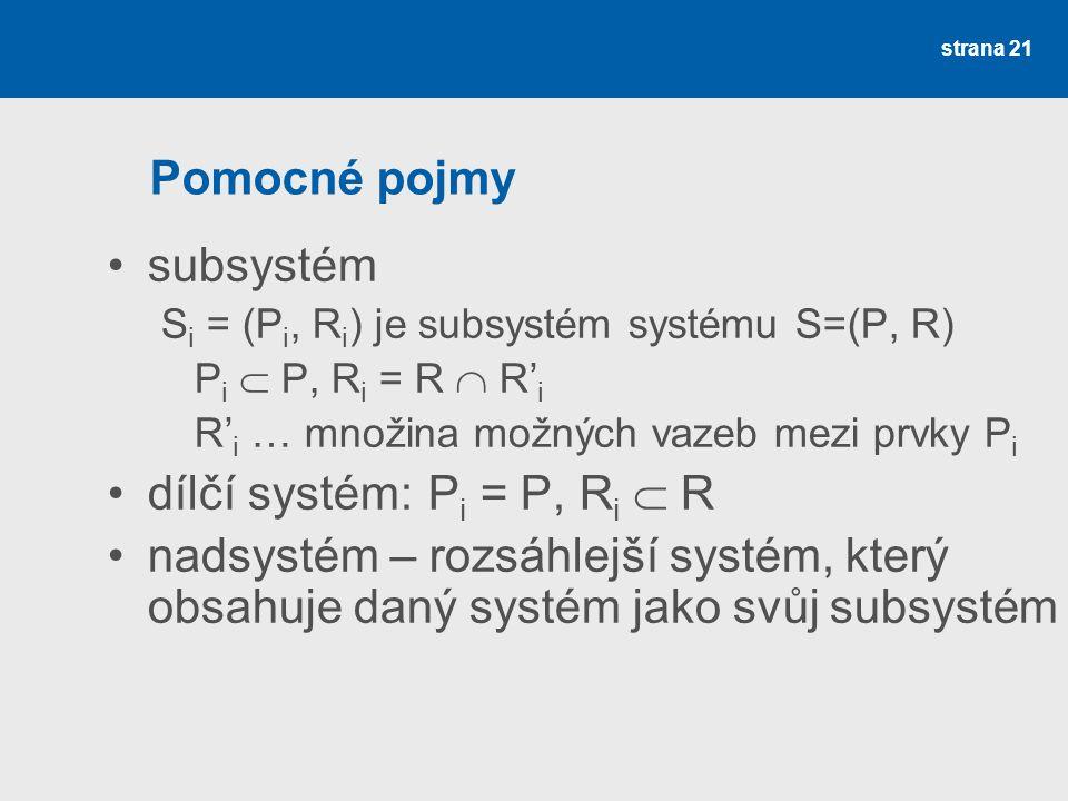 strana 22 Pomocné pojmy spojení systémů systém S''=(P'', R'') je spojením subsystémů S 1 = (P 1, R 1 ) a S 2 = (P 2, R 2 ) systému S = (P, R) kde P'' = P 1  P 2, R'' = R  R''' R''' i … množina možných vazeb mezi prvky P'' označujeme S'' = S 1  S 2 rozklad (dekompozice) systému soustava {S 1, S 2, … S n } je rozklad systému S, když S 1  S 2  …  S n = S a P i  P j =  pro i ≠ j řád subsystému rozlišovací úroveň