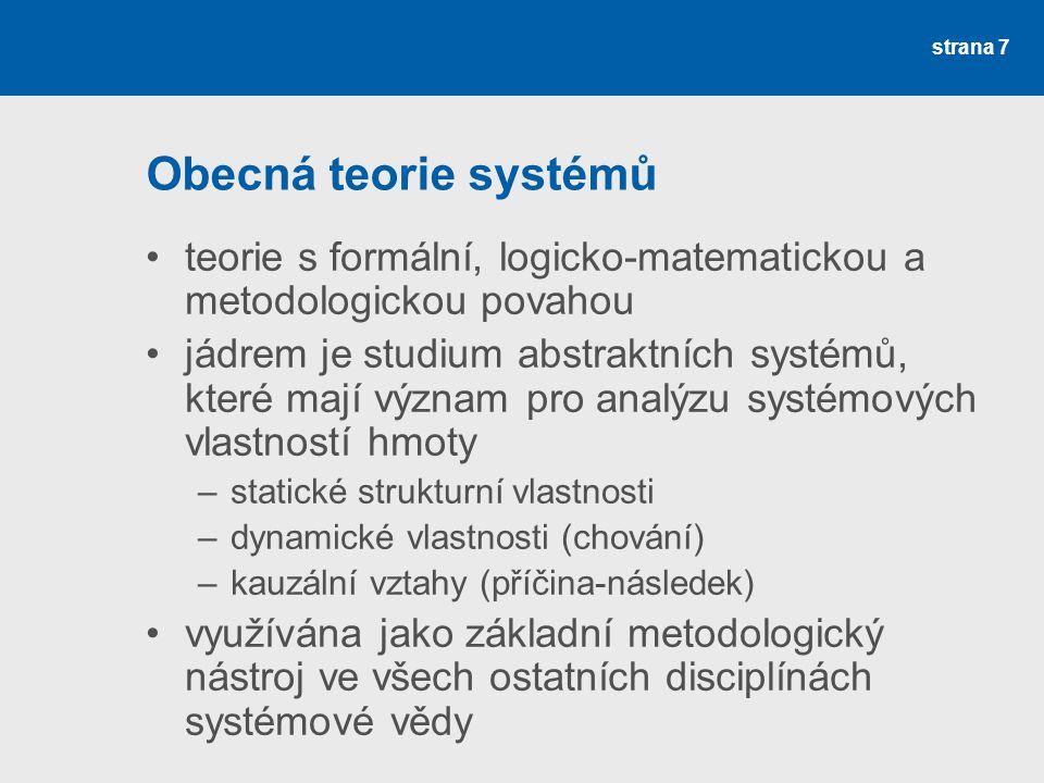 strana 7 Obecná teorie systémů teorie s formální, logicko-matematickou a metodologickou povahou jádrem je studium abstraktních systémů, které mají význam pro analýzu systémových vlastností hmoty –statické strukturní vlastnosti –dynamické vlastnosti (chování) –kauzální vztahy (příčina-následek) využívána jako základní metodologický nástroj ve všech ostatních disciplínách systémové vědy