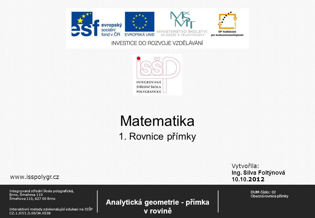 Matematika Vytvořila: Ing. Silva Foltýnová 10.10. 2012 www.isspolygr.cz 1. Rovnice přímky DUM číslo: 02 Obecná rovnice přímky Analytická geometrie - p