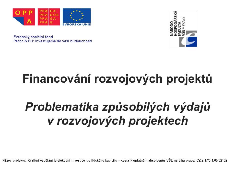 Financování rozvojových projektů Problematika způsobilých výdajů v rozvojových projektech Evropský sociální fond Praha & EU: Investujeme do vaší budoucnosti Název projektu: Kvalitní vzdělání je efektivní investice do lidského kapitálu – cesta k uplatnění absolventů VŠE na trhu práce; CZ.2.17/3.1.00/32102