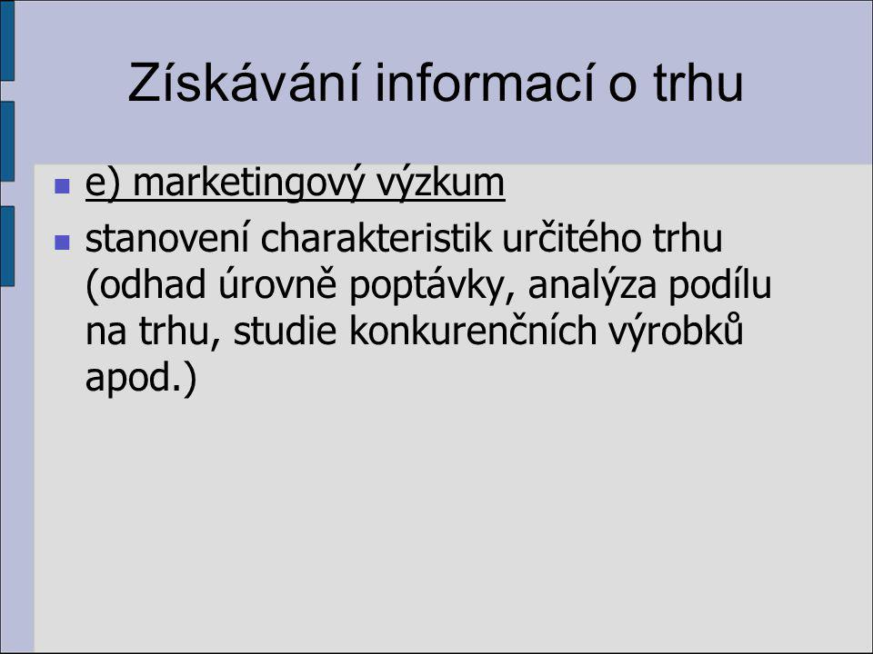 Získávání informací o trhu e) marketingový výzkum stanovení charakteristik určitého trhu (odhad úrovně poptávky, analýza podílu na trhu, studie konkurenčních výrobků apod.)