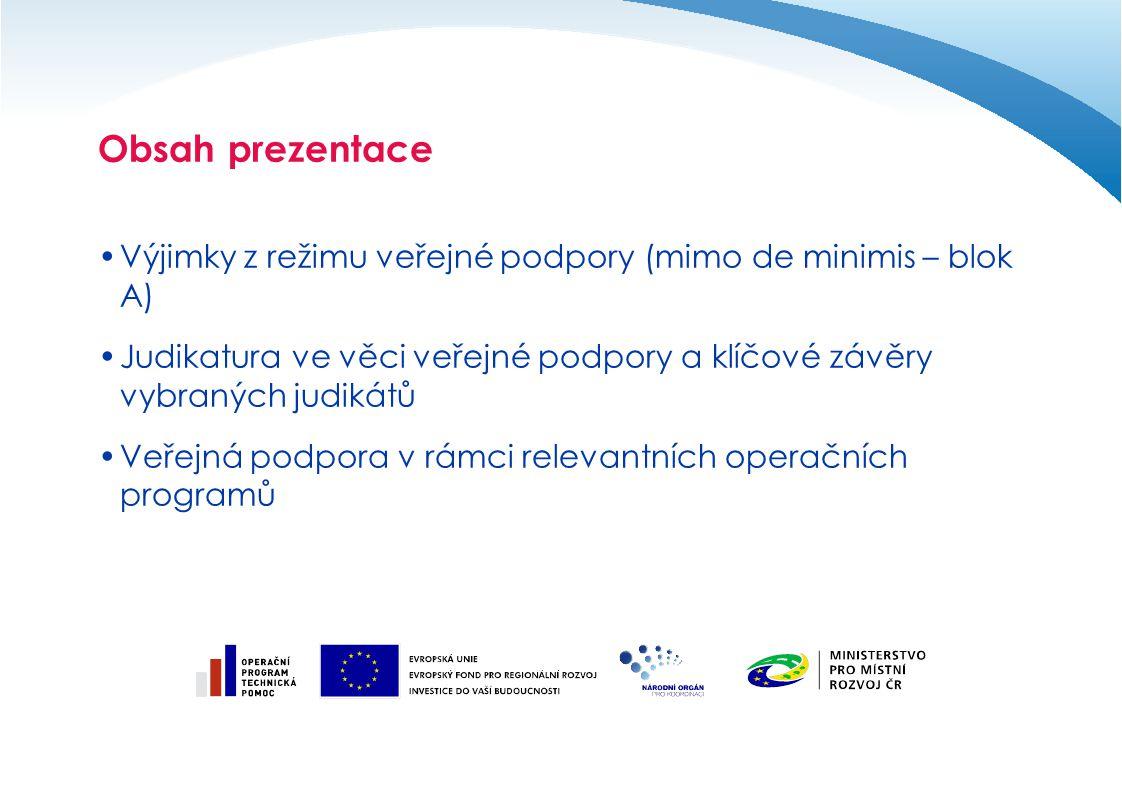 Obsah prezentace Výjimky z režimu veřejné podpory (mimo de minimis – blok A) Judikatura ve věci veřejné podpory a klíčové závěry vybraných judikátů Veřejná podpora v rámci relevantních operačních programů
