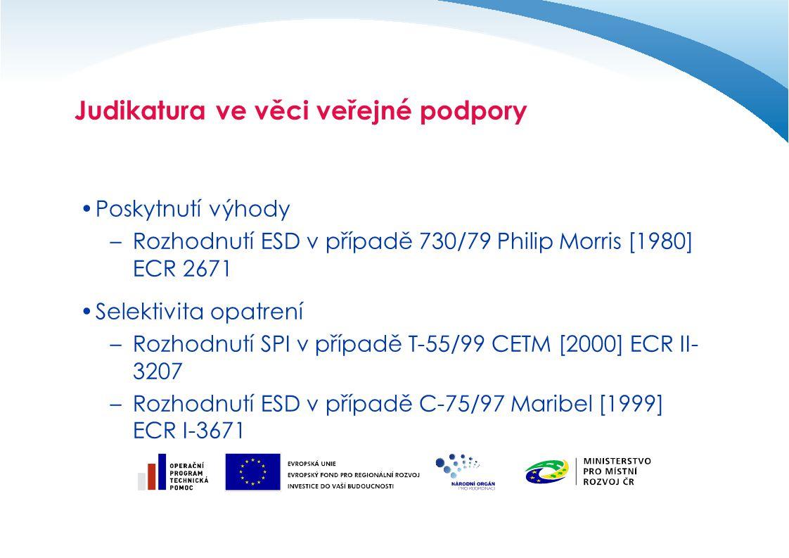 Judikatura ve věci veřejné podpory Poskytnutí výhody –Rozhodnutí ESD v případě 730/79 Philip Morris [1980] ECR 2671 Selektivita opatrení –Rozhodnutí SPI v případě T-55/99 CETM [2000] ECR II- 3207 –Rozhodnutí ESD v případě C-75/97 Maribel [1999] ECR I-3671