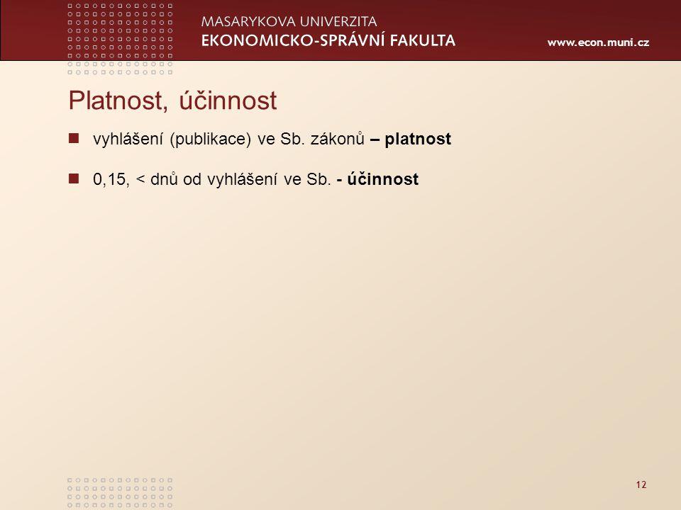 www.econ.muni.cz 12 Platnost, účinnost vyhlášení (publikace) ve Sb. zákonů – platnost 0,15, < dnů od vyhlášení ve Sb. - účinnost