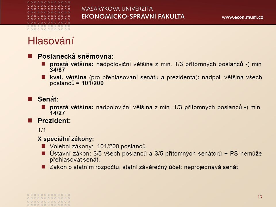 www.econ.muni.cz 13 Hlasování Poslanecká sněmovna: prostá většina: nadpoloviční většina z min. 1/3 přítomných poslanců -) min 34/67 kval. většina (pro