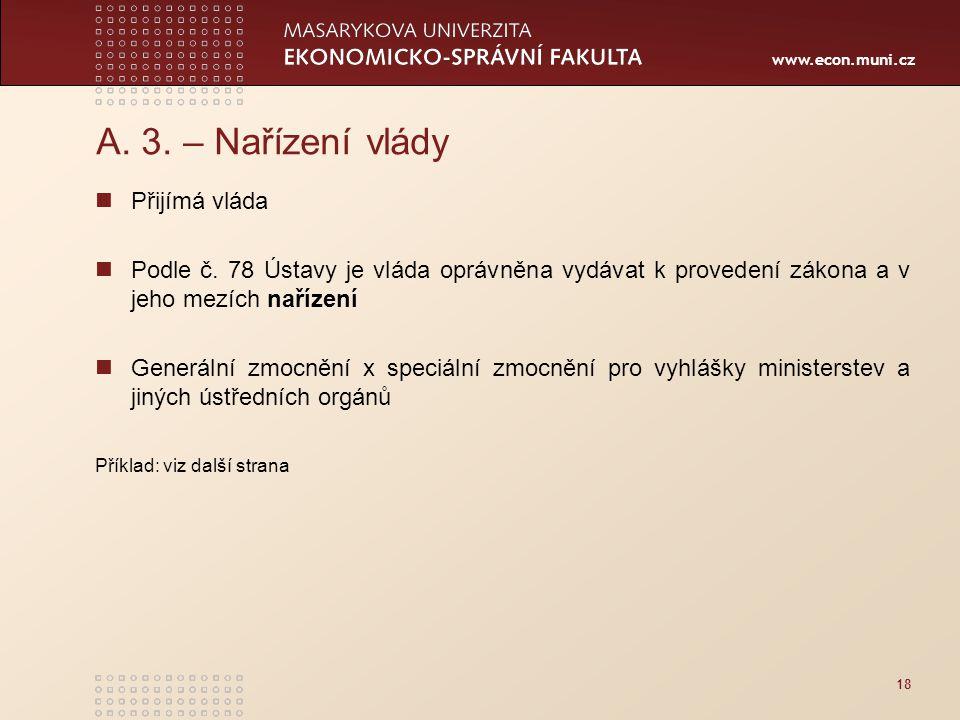 www.econ.muni.cz 18 A. 3. – Nařízení vlády Přijímá vláda Podle č. 78 Ústavy je vláda oprávněna vydávat k provedení zákona a v jeho mezích nařízení Gen