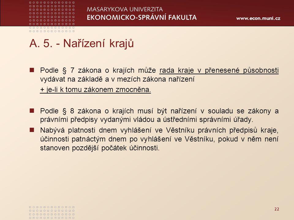 www.econ.muni.cz 22 A. 5. - Nařízení krajů Podle § 7 zákona o krajích může rada kraje v přenesené působnosti vydávat na základě a v mezích zákona naří