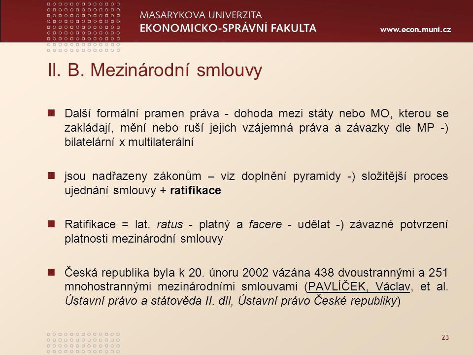 www.econ.muni.cz 23 II. B. Mezinárodní smlouvy Další formální pramen práva - dohoda mezi státy nebo MO, kterou se zakládají, mění nebo ruší jejich vzá