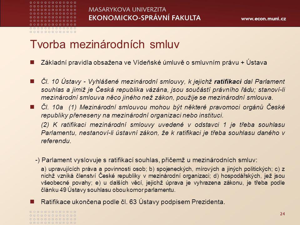 www.econ.muni.cz 24 Tvorba mezinárodních smluv Základní pravidla obsažena ve Vídeňské úmluvě o smluvním právu + Ústava Čl. 10 Ústavy - Vyhlášené mezin