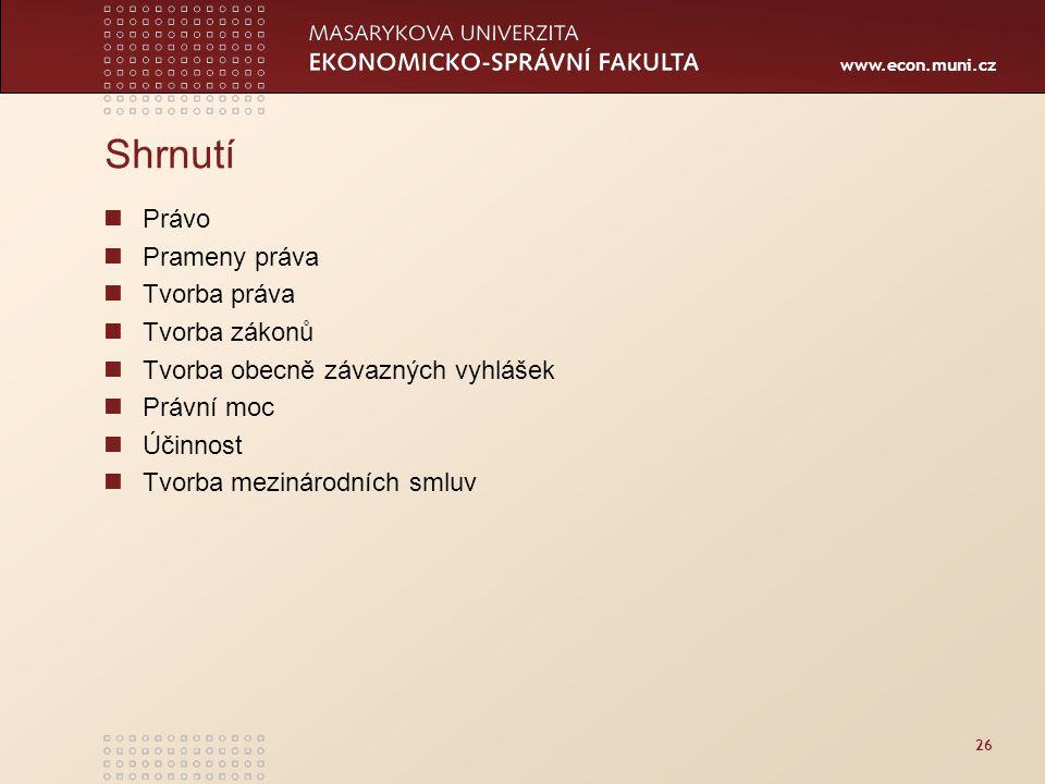 www.econ.muni.cz 26 Shrnutí Právo Prameny práva Tvorba práva Tvorba zákonů Tvorba obecně závazných vyhlášek Právní moc Účinnost Tvorba mezinárodních s