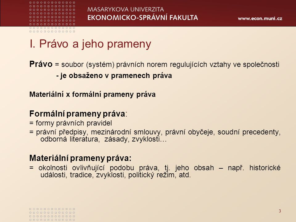 www.econ.muni.cz 3 I. Právo a jeho prameny Právo = soubor (systém) právních norem regulujících vztahy ve společnosti - je obsaženo v pramenech práva M