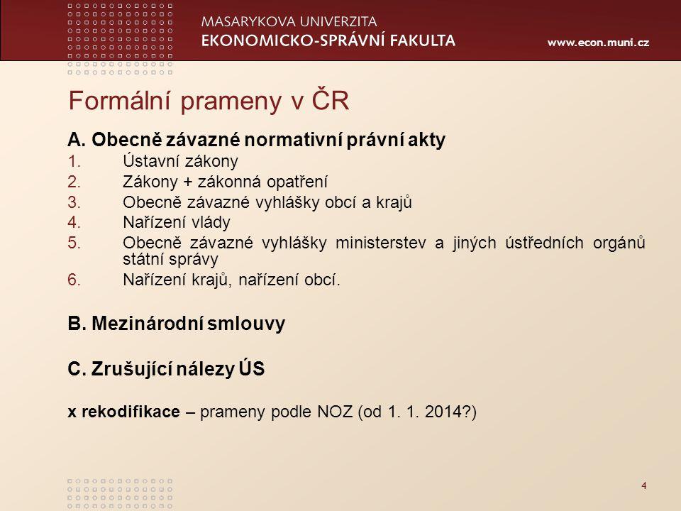 www.econ.muni.cz 4 Formální prameny v ČR A. Obecně závazné normativní právní akty 1.Ústavní zákony 2.Zákony + zákonná opatření 3.Obecně závazné vyhláš