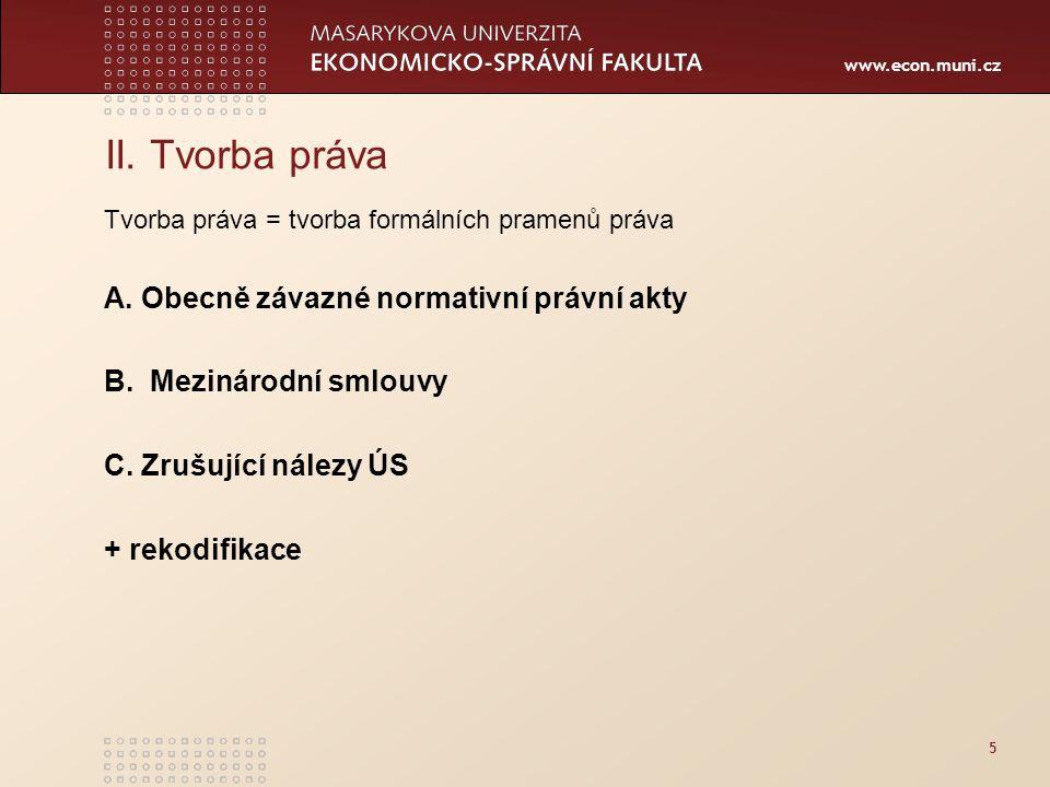 www.econ.muni.cz 5 II. Tvorba práva Tvorba práva = tvorba formálních pramenů práva A. Obecně závazné normativní právní akty B. Mezinárodní smlouvy C.