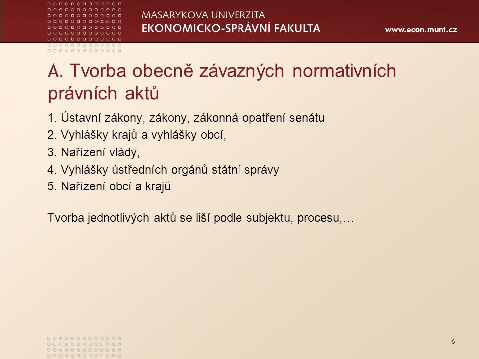 www.econ.muni.cz 6 A. Tvorba obecně závazných normativních právních aktů 1. Ústavní zákony, zákony, zákonná opatření senátu 2. Vyhlášky krajů a vyhláš