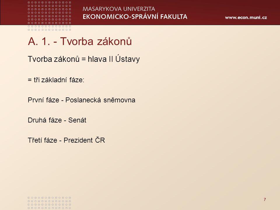 www.econ.muni.cz 7 A. 1. - Tvorba zákonů Tvorba zákonů = hlava II Ústavy = tři základní fáze: První fáze - Poslanecká sněmovna Druhá fáze - Senát Třet
