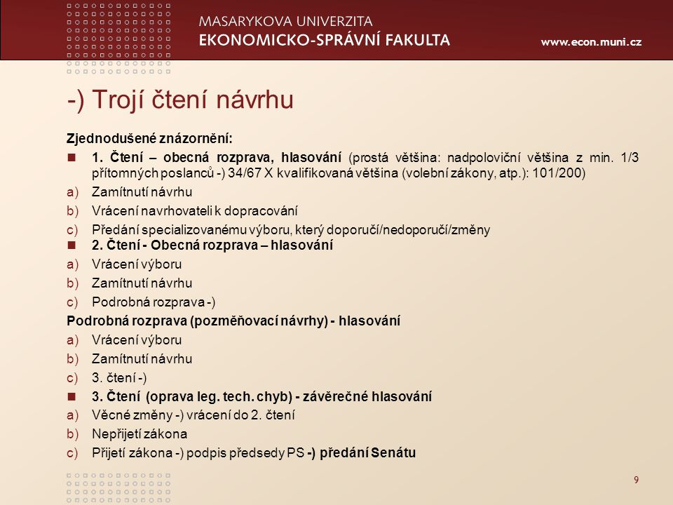 www.econ.muni.cz 9 -) Trojí čtení návrhu Zjednodušené znázornění: 1. Čtení – obecná rozprava, hlasování (prostá většina: nadpoloviční většina z min. 1