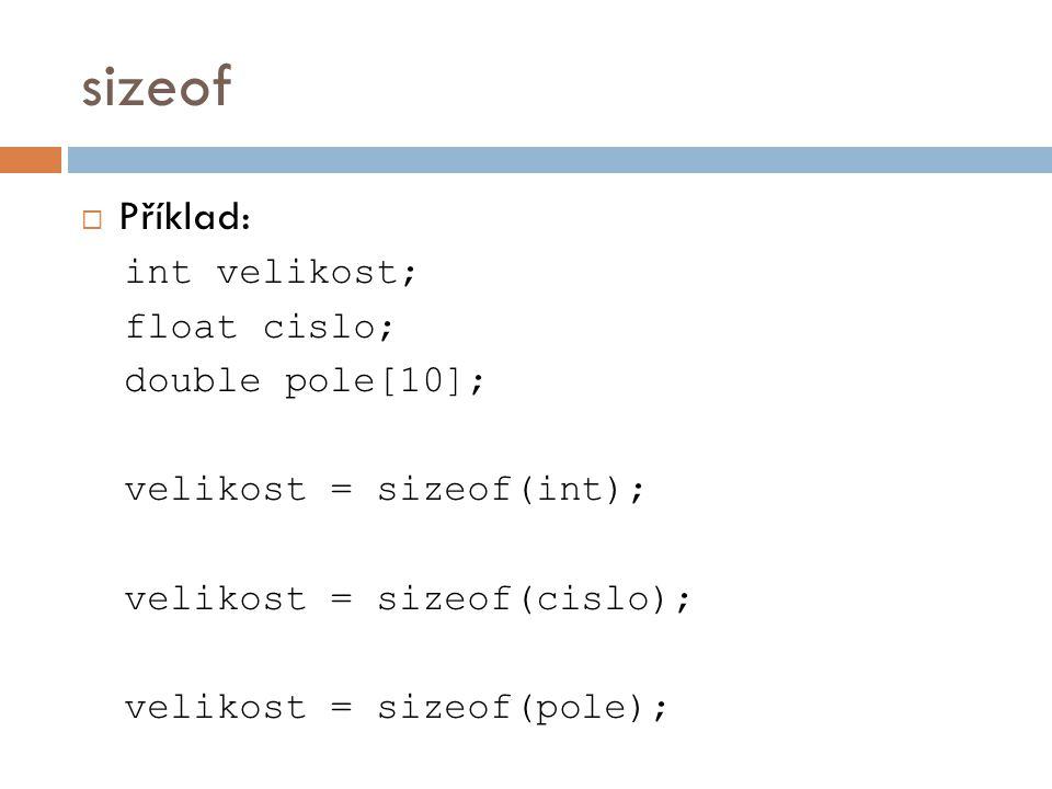 sizeof  Příklad: int velikost; float cislo; double pole[10]; velikost = sizeof(int); velikost = sizeof(cislo); velikost = sizeof(pole);