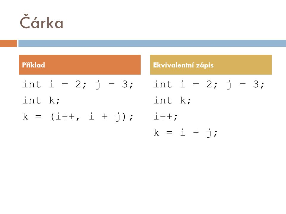 Čárka int i = 2; j = 3; int k; k = (i++, i + j); int i = 2; j = 3; int k; i++; k = i + j; PříkladEkvivalentní zápis