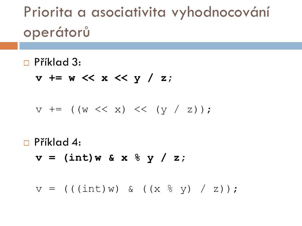 Priorita a asociativita vyhodnocování operátorů  Příklad 3: v += w << x << y / z; v += ((w << x) << (y / z));  Příklad 4: v = (int)w & x % y / z; v