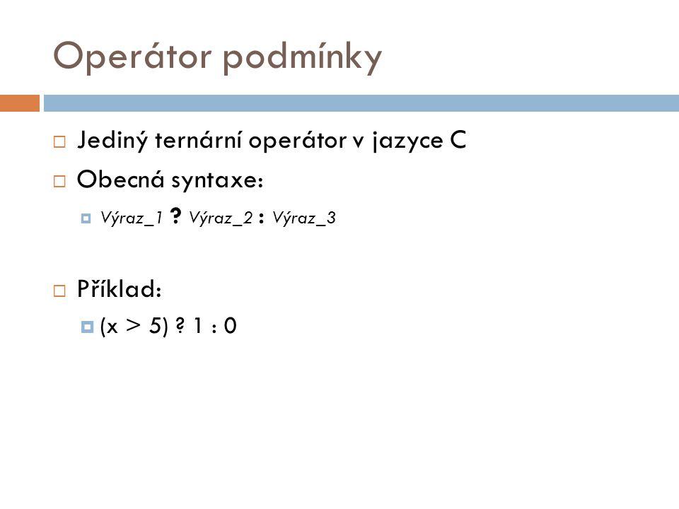 Operátor podmínky  Jediný ternární operátor v jazyce C  Obecná syntaxe:  Výraz_1 ? Výraz_2 : Výraz_3  Příklad:  (x > 5) ? 1 : 0