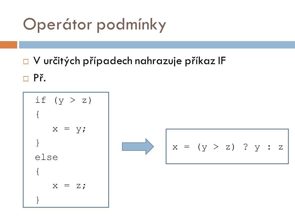 Operátor podmínky  V určitých případech nahrazuje příkaz IF  Př. if (y > z) { x = y; } else { x = z; } x = (y > z) ? y : z