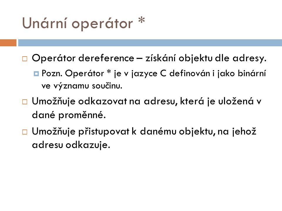 Unární operátor *  Operátor dereference – získání objektu dle adresy.  Pozn. Operátor * je v jazyce C definován i jako binární ve významu součinu. 
